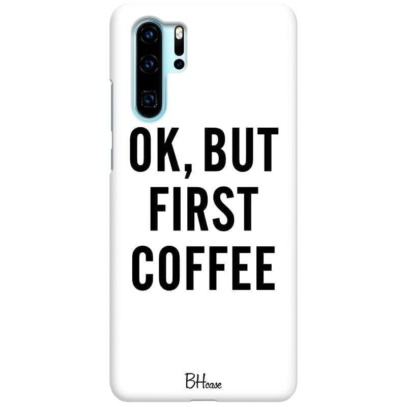 Ok But First Coffee Coque Huawei P30 Pro